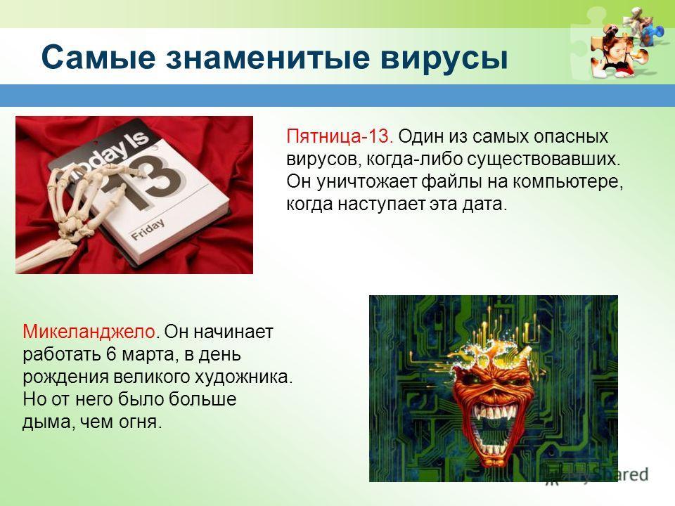 Самые знаменитые вирусы Пятница-13. Один из самых опасных вирусов, когда-либо существовавших. Он уничтожает файлы на компьютере, когда наступает эта дата. Микеланджело. Он начинает работать 6 марта, в день рождения великого художника. Но от него было