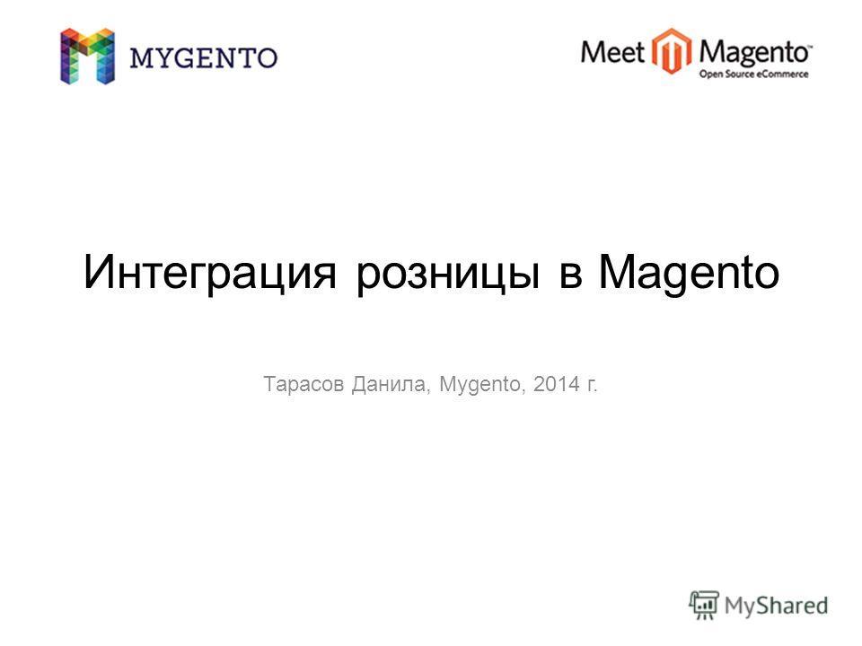 Интеграция розницы в Magento Тарасов Данила, Mygento, 2014 г.