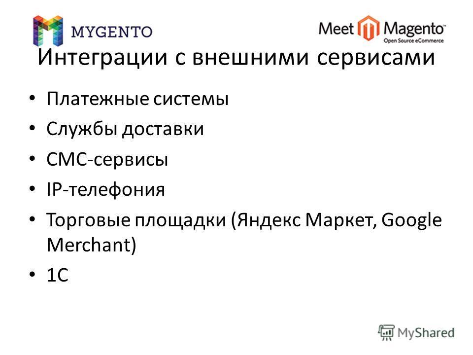 Интеграции с внешними сервисами Платежные системы Службы доставки СМС-сервисы IP-телефония Торговые площадки (Яндекс Маркет, Google Merchant) 1C