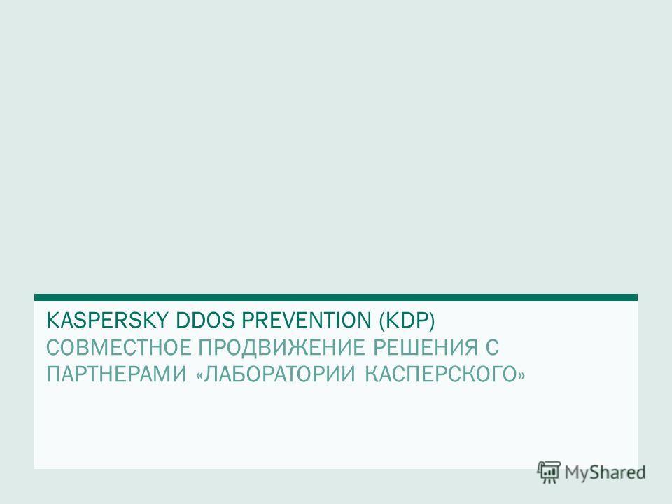 KASPERSKY DDOS PREVENTION (KDP) СОВМЕСТНОЕ ПРОДВИЖЕНИЕ РЕШЕНИЯ С ПАРТНЕРАМИ «ЛАБОРАТОРИИ КАСПЕРСКОГО»