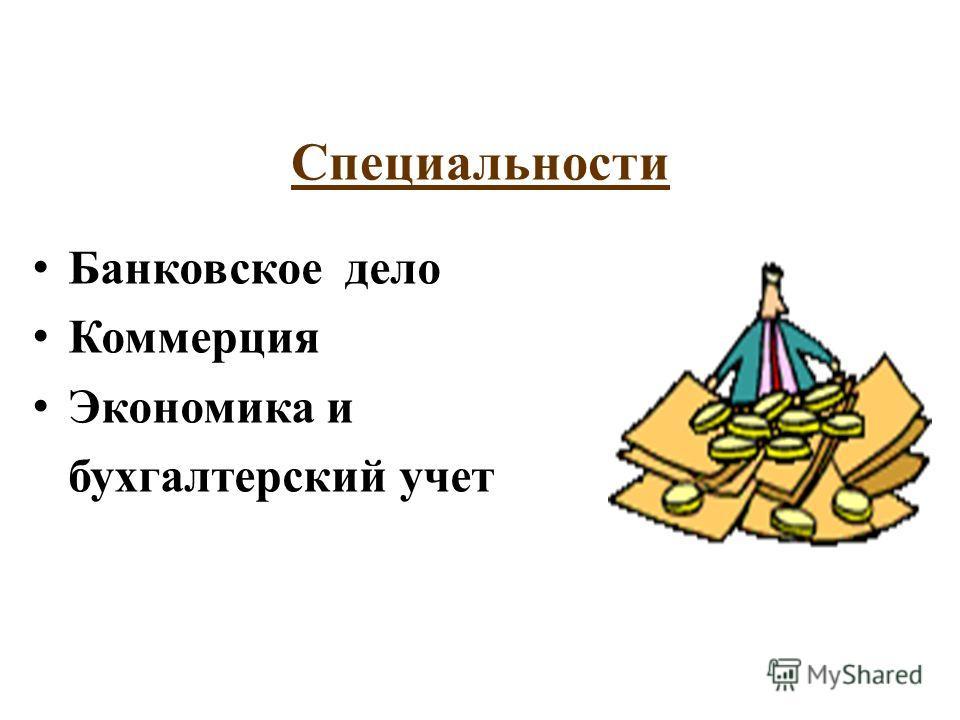 Специальности Банковское дело Коммерция Экономика и бухгалтерский учет