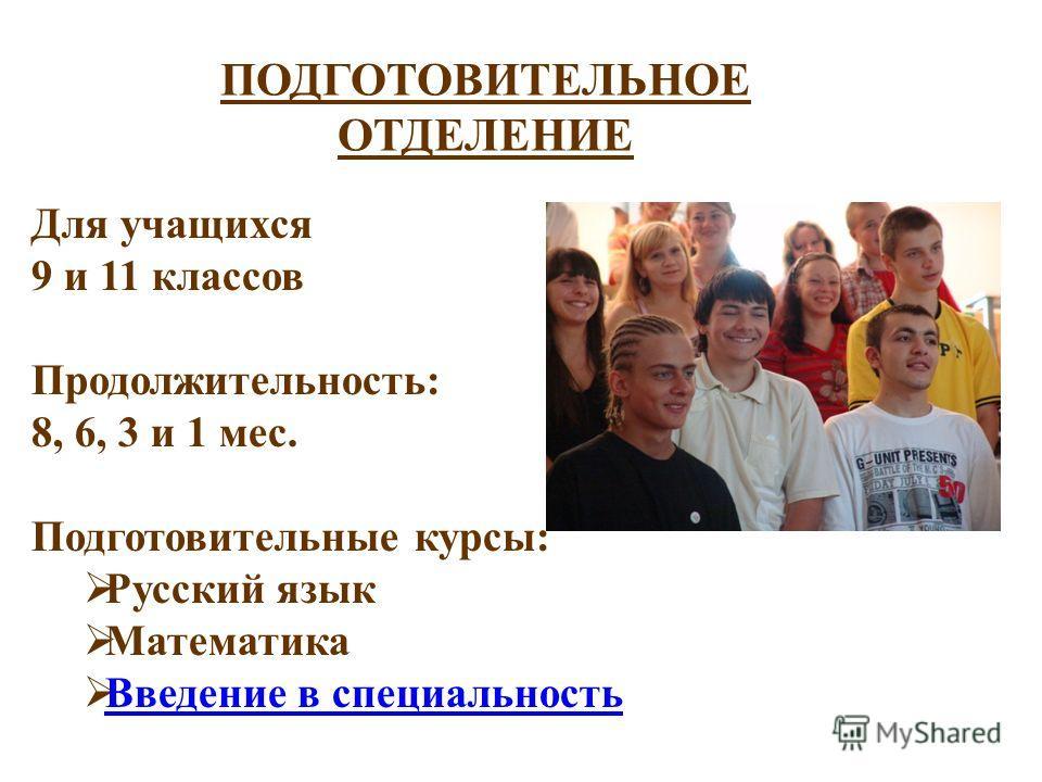 ПОДГОТОВИТЕЛЬНОЕ ОТДЕЛЕНИЕ Для учащихся 9 и 11 классов Продолжительность: 8, 6, 3 и 1 мес. Подготовительные курсы: Русский язык Математика Введение в специальность