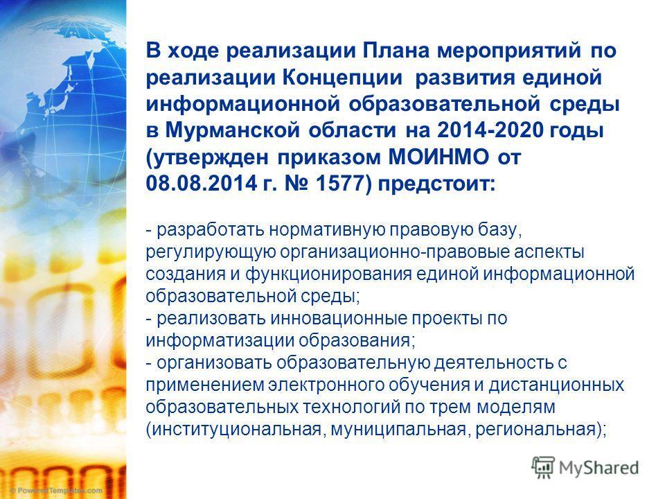 В ходе реализации Плана мероприятий по реализации Концепции развития единой информационной образовательной среды в Мурманской области на 2014-2020 годы (утвержден приказом МОИНМО от 08.08.2014 г. 1577) предстоит: - разработать нормативную правовую ба