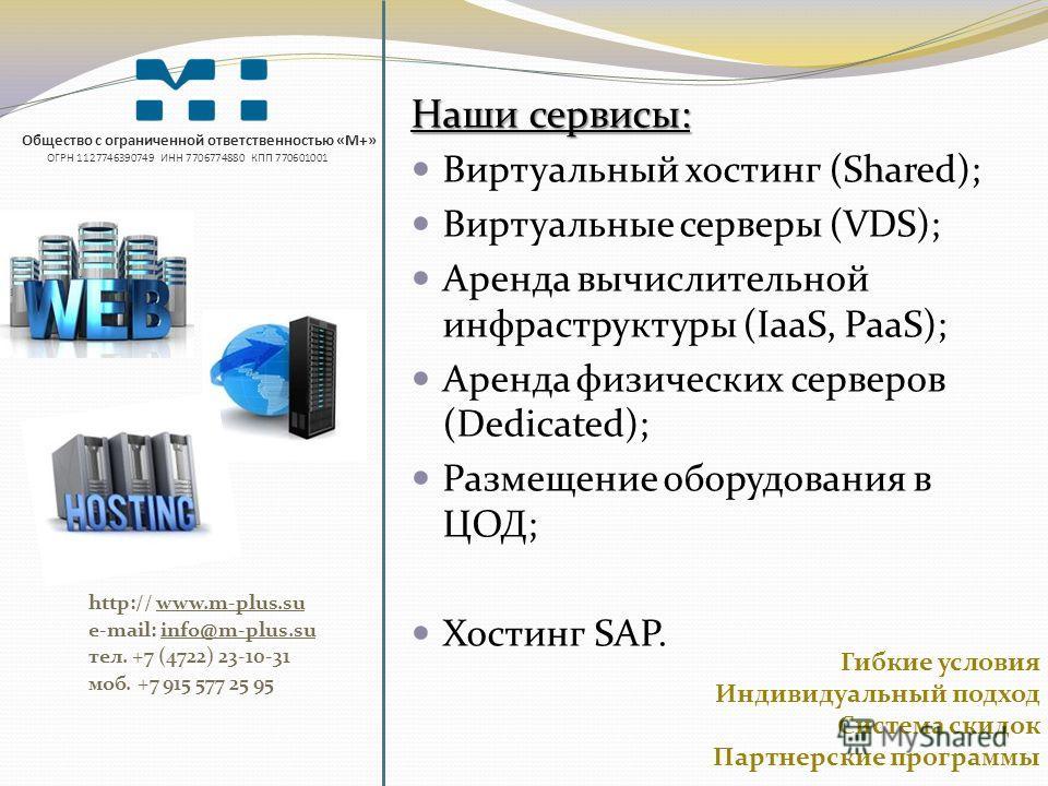 Общество с ограниченной ответственностью «М+» ОГРН 1127746390749 ИНН 7706774880 КПП 770601001 http:// www.m-plus.su e-mail: info@m-plus.su тел. +7 (4722) 23-10-31 моб. +7 915 577 25 95 Наши сервисы: Виртуальный хостинг (Shared); Виртуальные серверы (