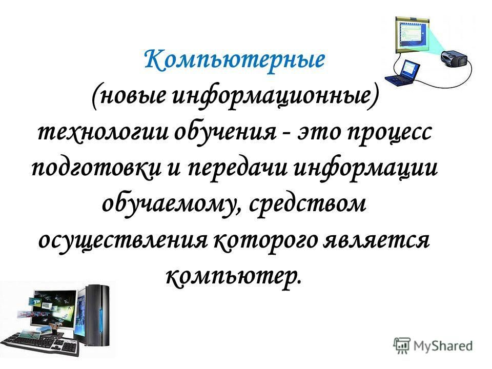 Компьютерные (новые информационные) технологии обучения - это процесс подготовки и передачи информации обучаемому, средством осуществления которого является компьютер.
