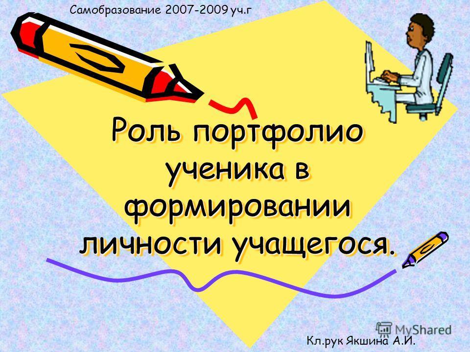 Роль портфолио ученика в формировании личности учащегося. Самобразование 2007-2009 уч.г Кл.рук Якшина А.И.