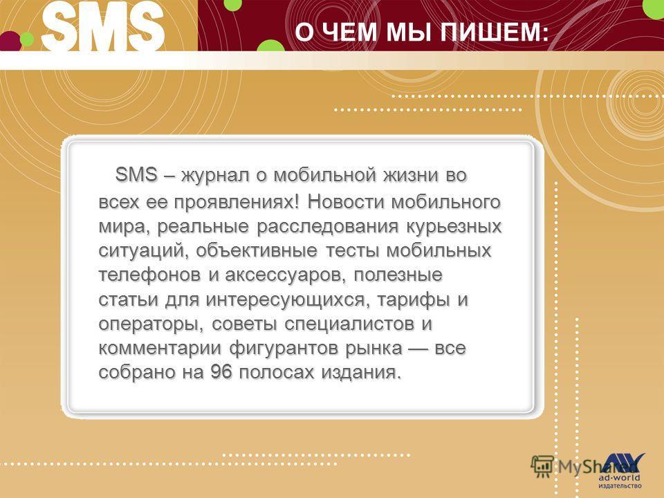 О ЧЕМ МЫ ПИШЕМ: SMS – журнал о мобильной жизни во всех ее проявлениях! Новости мобильного мира, реальные расследования курьезных ситуаций, объективные тесты мобильных телефонов и аксессуаров, полезные статьи для интересующихся, тарифы и операторы, со