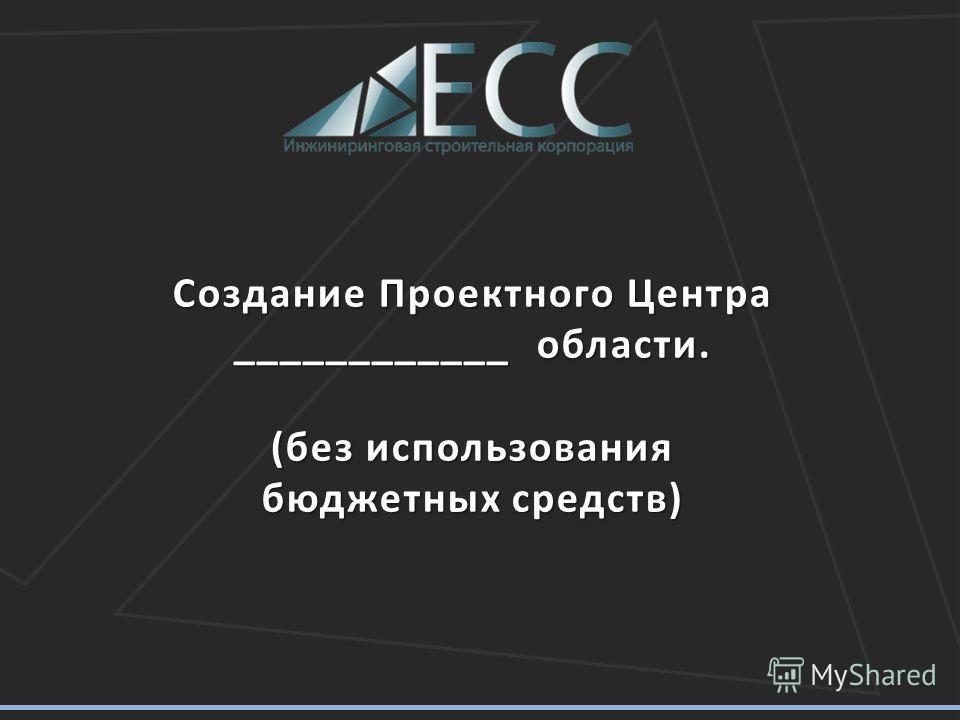 Создание Проектного Центра ____________ области. (без использования бюджетных средств)