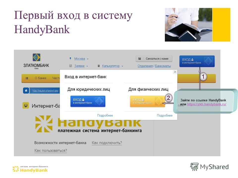 Первый вход в cистему HandyBank Зайти по ссылке HandyBank или https://zkb.handybank.ru/https://zkb.handybank.ru/ 1 1 2 2