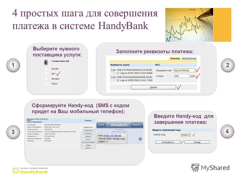 4 простых шага для совершения платежа в системе HandyBank 1 1 2 2 3 3 4 4 Выберите нужного поставщика услуги: Заполните реквизиты платежа: Сформируйте Handy-код (SMS с кодом придет на Ваш мобильный телефон): Введите Handy-код для завершения платежа: