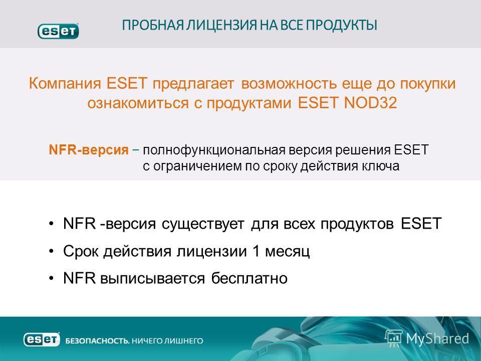 NFR-версия полнофункциональная версия решения ESET с ограничением по сроку действия ключа ПРОБНАЯ ЛИЦЕНЗИЯ НА ВСЕ ПРОДУКТЫ Компания ESET предлагает возможность еще до покупки ознакомиться с продуктами ESET NOD32 NFR -версия существует для всех продук