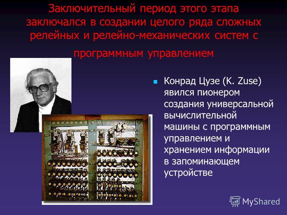 Заключительный период этого этапа заключался в создании целого ряда сложных релейных и релейно-механических систем с программным управлением Конрад Цузе (K. Zuse) явился пионером создания универсальной вычислительной машины с программным управлением