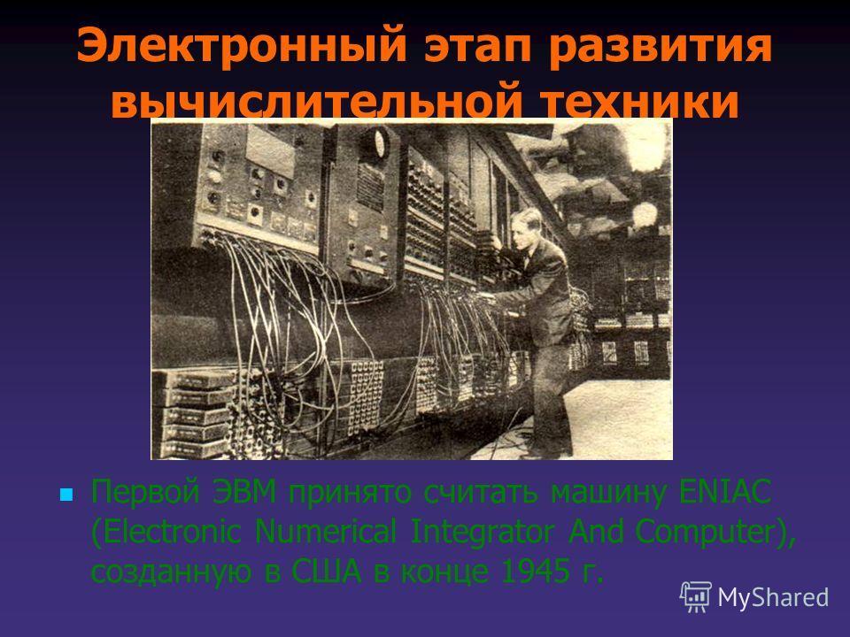 Электронный этап развития вычислительной техники Первой ЭВМ принято считать машину ENIAC (Electronic Numerical Integrator And Computer), созданную в США в конце 1945 г.