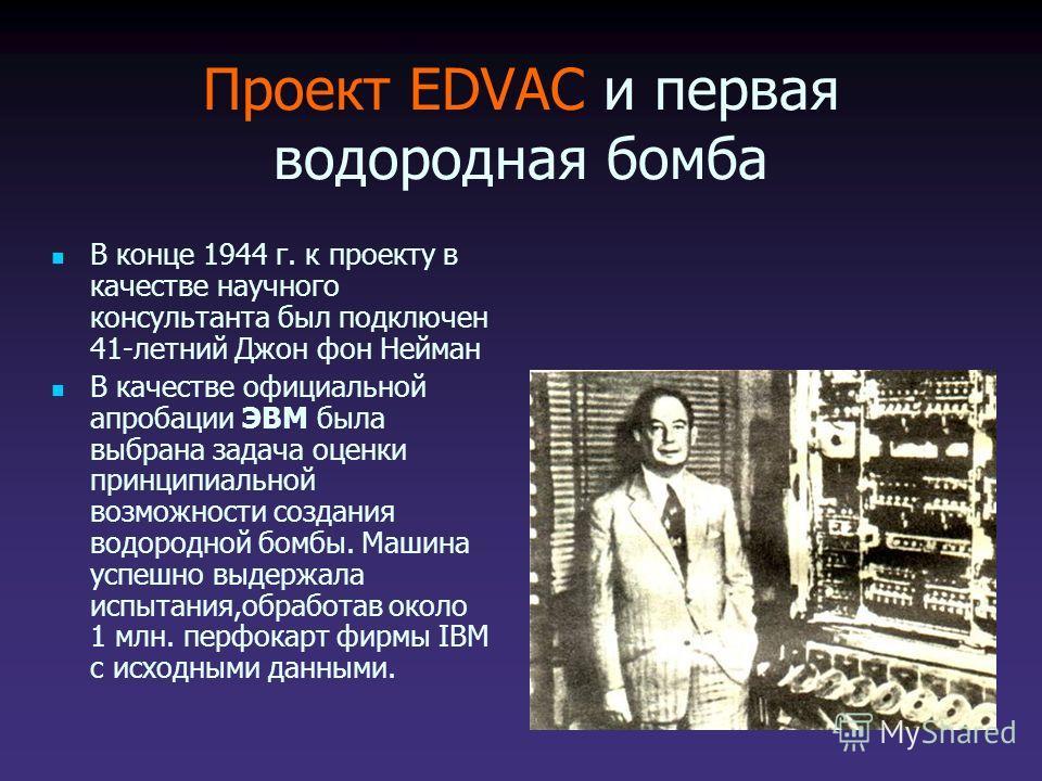 Проект EDVAC и первая водородная бомба В конце 1944 г. к проекту в качестве научного консультанта был подключен 41-летний Джон фон Нейман В качестве официальной апробации ЭВМ была выбрана задача оценки принципиальной возможности создания водородной б