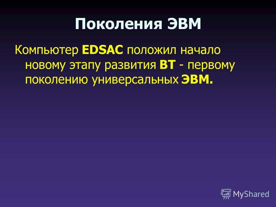 Компьютер EDSAC положил начало новому этапу развития ВТ - первому поколению универсальных ЭВМ. Поколения ЭВМ