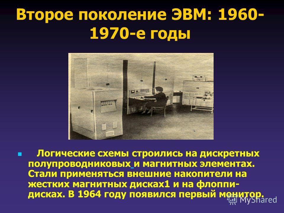 Второе поколение ЭВМ: 1960- 1970-е годы Логические схемы строились на дискретных полупроводниковых и магнитных элементах. Стали применяться внешние накопители на жестких магнитных дисках 1 и на флоппи- дисках. В 1964 году появился первый монитор.