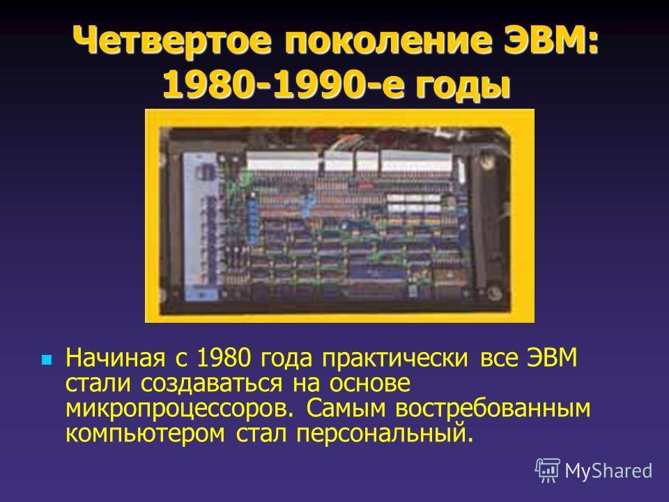 Четвертое поколение ЭВМ: 1980-1990-е годы Начиная с 1980 года практически все ЭВМ стали создаваться на основе микропроцессоров. Самым востребованным компьютером стал персональный.