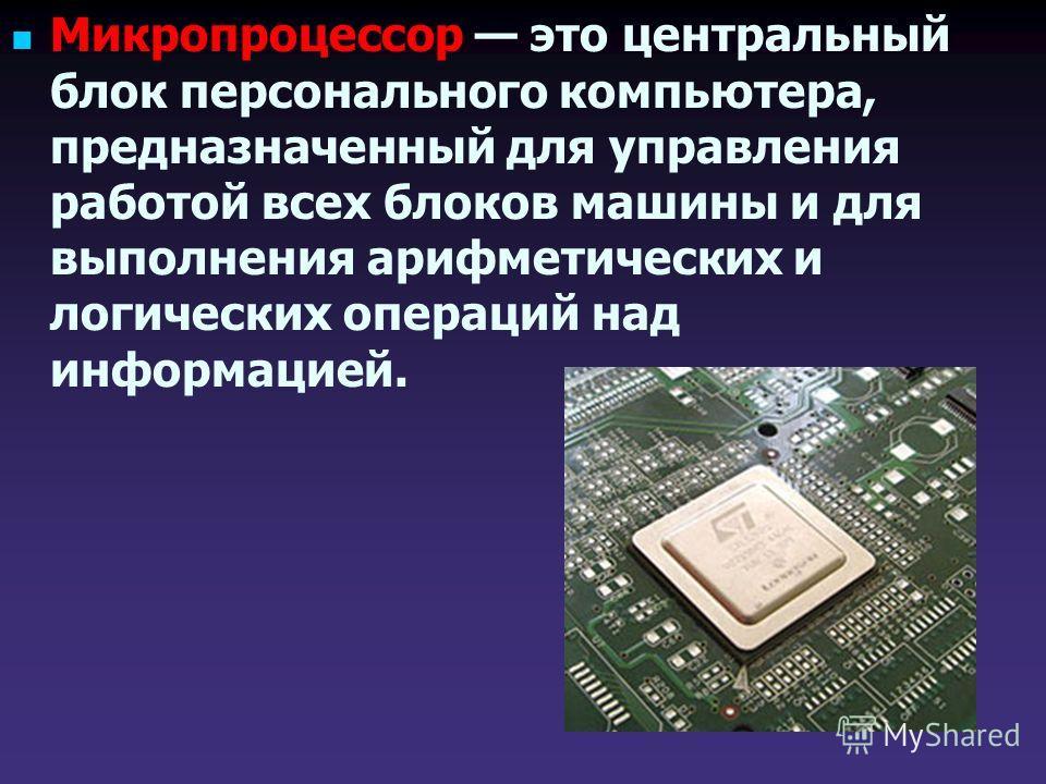 Микропроцессор это центральный блок персонального компьютера, предназначенный для управления работой всех блоков машины и для выполнения арифметических и логических операций над информацией.