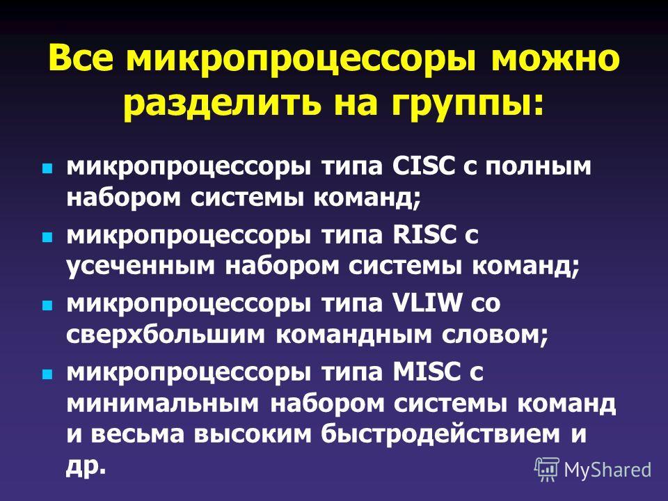 Все микропроцессоры можно разделить на группы: микропроцессоры типа CISC с полным набором системы команд; микропроцессоры типа RISC с усеченным набором системы команд; микропроцессоры типа VLIW со сверхбольшим командным словом; микропроцессоры типа M