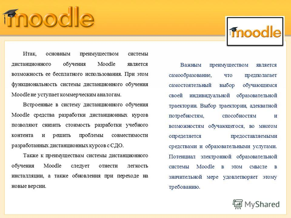 Итак, основным преимуществом системы дистанционного обучения Moodle является возможность ее бесплатного использования. При этом функциональность системы дистанционного обучения Moodle не уступает коммерческим аналогам. Встроенные в систему дистанцион
