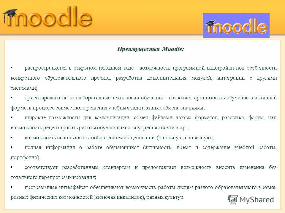 Преимущества Moodle: распространяется в открытом исходном коде - возможность программной надстройки под особенности конкретного образовательного проекта, разработки дополнительных модулей, интеграции с другими системами; ориентирована на коллаборатив