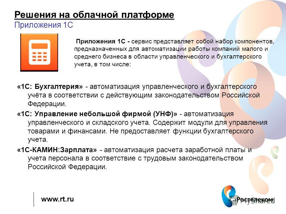 www.rt.ru Решения на облачной платформе Приложения 1С «1С: Бухгалтерия» - автоматизация управленческого и бухгалтерского учёта в соответствии с действующим законодательством Российской Федерации. «1С: Управление небольшой фирмой (УНФ)» - автоматизаци