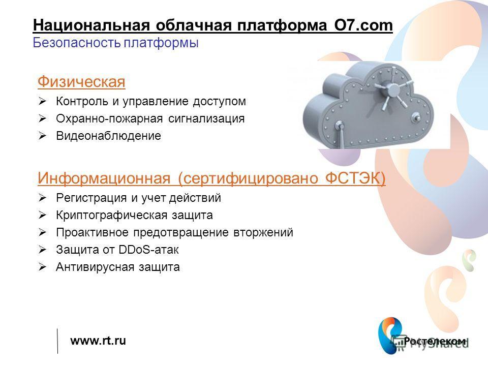 www.rt.ru Национальная облачная платформа О7. com Безопасность платформы Физическая Контроль и управление доступом Охранно-пожарная сигнализация Видеонаблюдение Информационная (сертифицировано ФСТЭК) Регистрация и учет действий Криптографическая защи