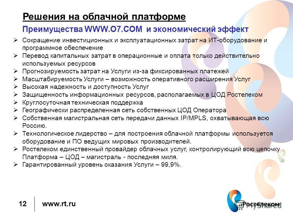 www.rt.ru Решения на облачной платформе Преимущества WWW.O7. COM и экономический эффект 12 Сокращение инвестиционных и эксплуатационных затрат на ИТ-оборудование и программное обеспечение Перевод капитальных затрат в операционные и оплата только дейс