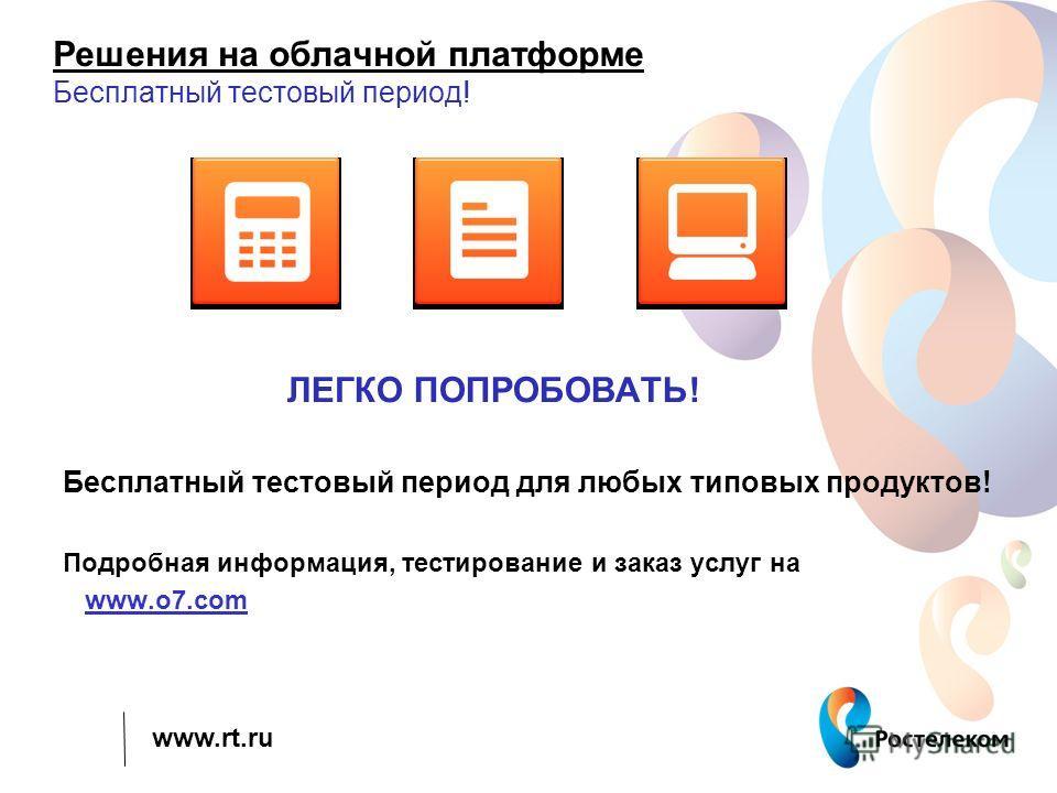 www.rt.ru Решения на облачной платформе Бесплатный тестовый период! ЛЕГКО ПОПРОБОВАТЬ! Бесплатный тестовый период для любых типовых продуктов! Подробная информация, тестирование и заказ услуг на www.o7.com