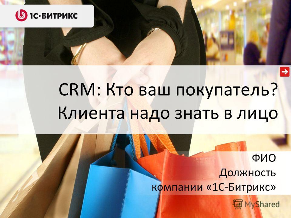 CRM: Кто ваш покупатель? Клиента надо знать в лицо ФИО Должность компании «1С-Битрикс»
