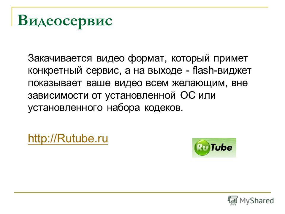 Видеосервис Закачивается видео формат, который примет конкретный сервис, а на выходе - flash-виджет показывает ваше видео всем желающим, вне зависимости от установленной ОС или установленного набора кодеков. http://Rutube.ru