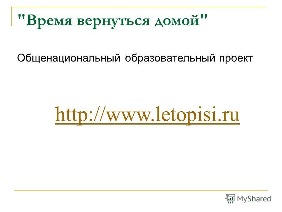 Время вернуться домой Общенациональный образовательный проект http://www.letopisi.ru