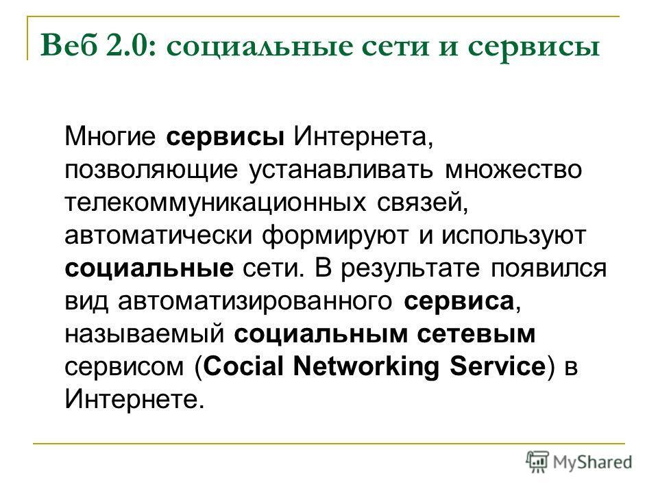 Веб 2.0: социальные сети и сервисы Многие сервисы Интернета, позволяющие устанавливать множество телекоммуникационных связей, автоматически формируют и используют социальные сети. В результате появился вид автоматизированного сервиса, называемый соци