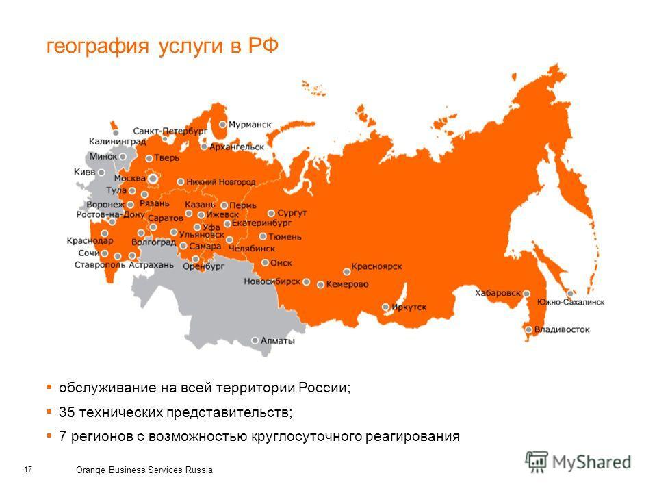 17 Orange Business Services Russia обслуживание на всей территории России; 35 технических представительств; 7 регионов с возможностью круглосуточного реагирования география услуги в РФ