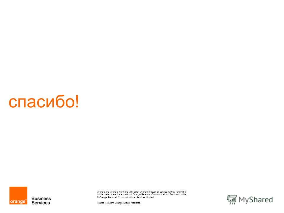спасибо! Orange, the Orange mark and any other Orange product or service names referred to in this material are trade marks of Orange Personal Communications Services Limited. © Orange Personal Communications Services Limited. France Telecom Orange G