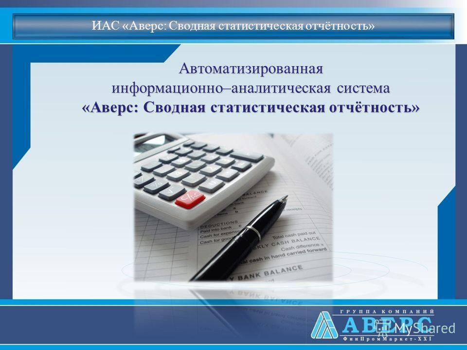 Автоматизированная информационно–аналитическая система «Аверс: Сводная статистическая отчётность» ИАС «Аверс: Сводная статистическая отчётность»