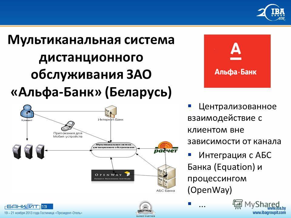 Мультиканальная система дистанционного обслуживания ЗАО «Альфа-Банк» (Беларусь) Централизованное взаимодействие с клиентом вне зависимости от канала Интеграция с АБС Банка (Equation) и процессингом (OpenWay)...