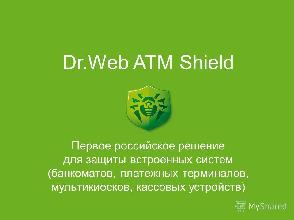 Первое российское решение для защиты встроенных систем (банкоматов, платежных терминалов, мультикиосков, кассовых устройств) Dr.Web ATM Shield