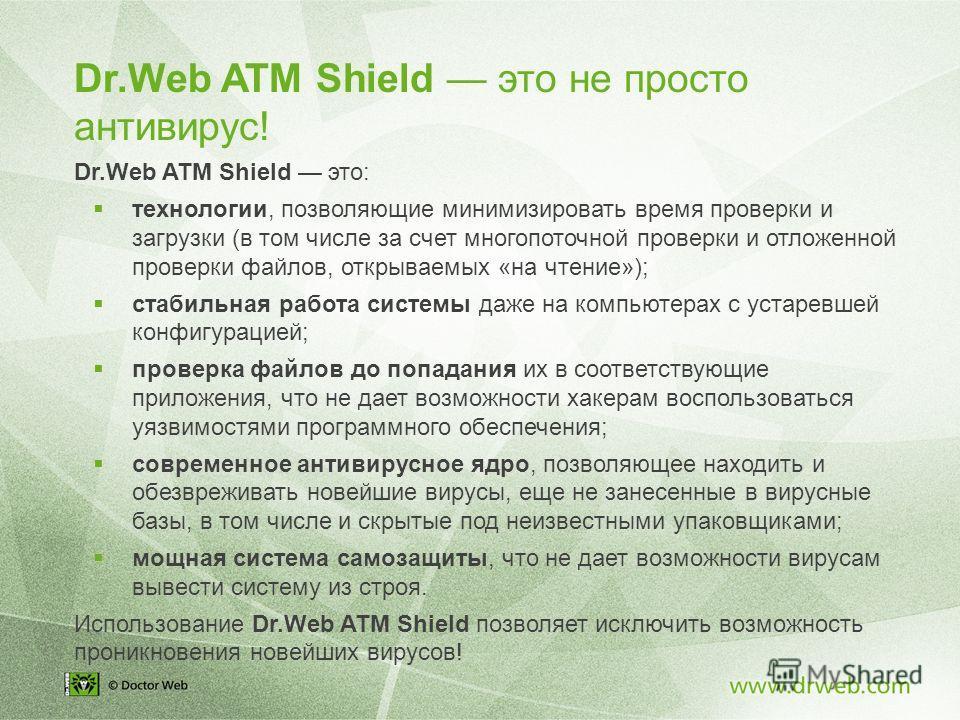 Dr.Web ATM Shield это не просто антивирус! Dr.Web ATM Shield это: технологии, позволяющие минимизировать время проверки и загрузки (в том числе за счет многопоточной проверки и отложенной проверки файлов, открываемых «на чтение»); стабильная работа с
