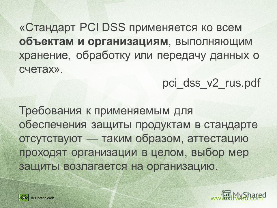 «Стандарт PCI DSS применяется ко всем объектам и организациям, выполняющим хранение, обработку или передачу данных о счетах». pci_dss_v2_rus.pdf Требования к применяемым для обеспечения защиты продуктам в стандарте отсутствуют таким образом, аттестац