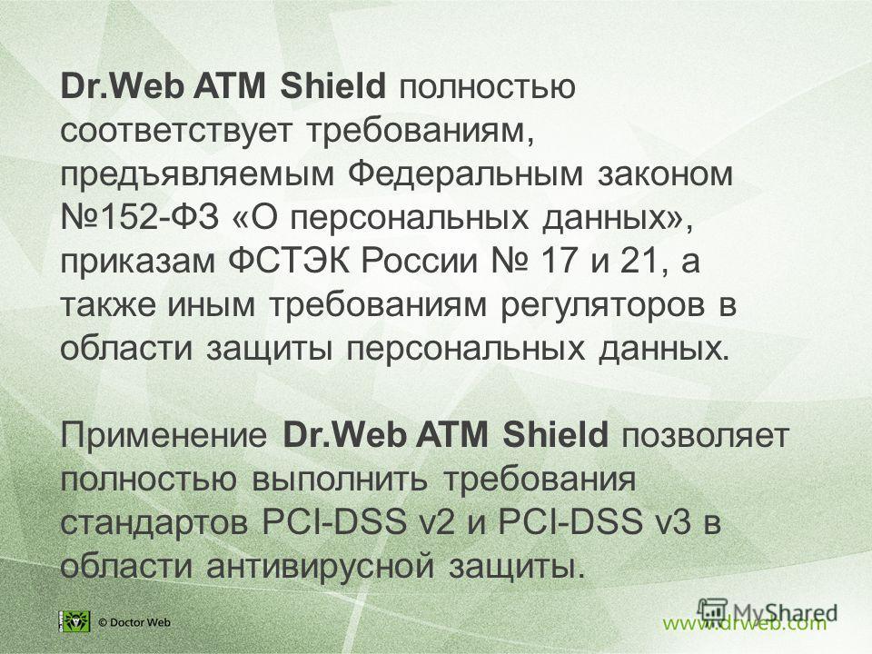 Dr.Web ATM Shield полностью соответствует требованиям, предъявляемым Федеральным законом 152-ФЗ «О персональных данных», приказам ФСТЭК России 17 и 21, а также иным требованиям регуляторов в области защиты персональных данных. Применение Dr.Web ATM S