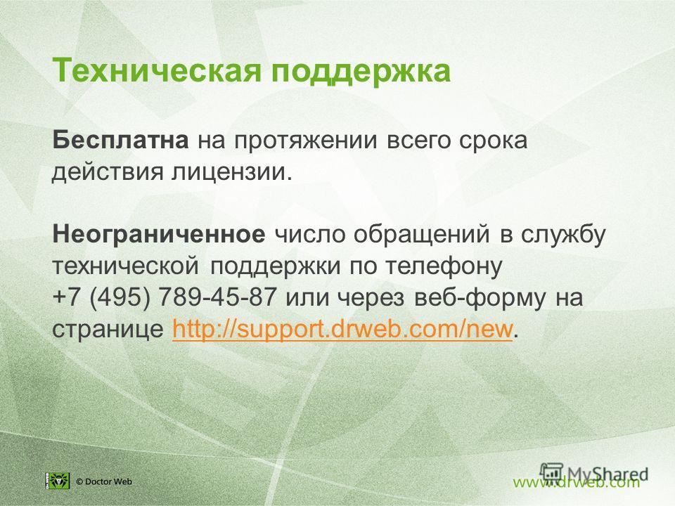 Техническая поддержка Бесплатна на протяжении всего срока действия лицензии. Неограниченное число обращений в службу технической поддержки по телефону +7 (495) 789-45-87 или через веб-форму на странице http://support.drweb.com/new.http://support.drwe