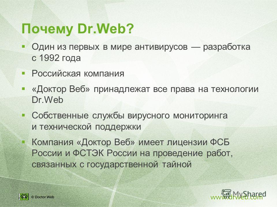 Почему Dr.Web? Один из первых в мире антивирусов разработка с 1992 года Российская компания «Доктор Веб» принадлежат все права на технологии Dr.Web Собственные службы вирусного мониторинга и технической поддержки Компания «Доктор Веб» имеет лицензии