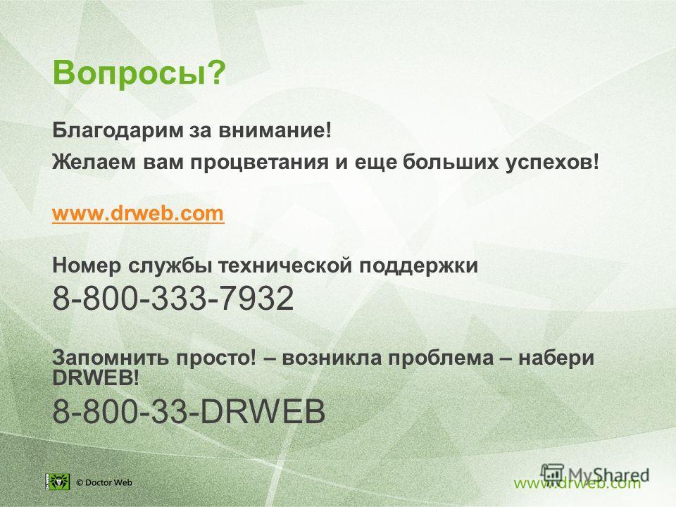 Вопросы? Благодарим за внимание! Желаем вам процветания и еще больших успехов! www.drweb.com Номер службы технической поддержки 8-800-333-7932 Запомнить просто! – возникла проблема – набери DRWEB! 8-800-33-DRWEB