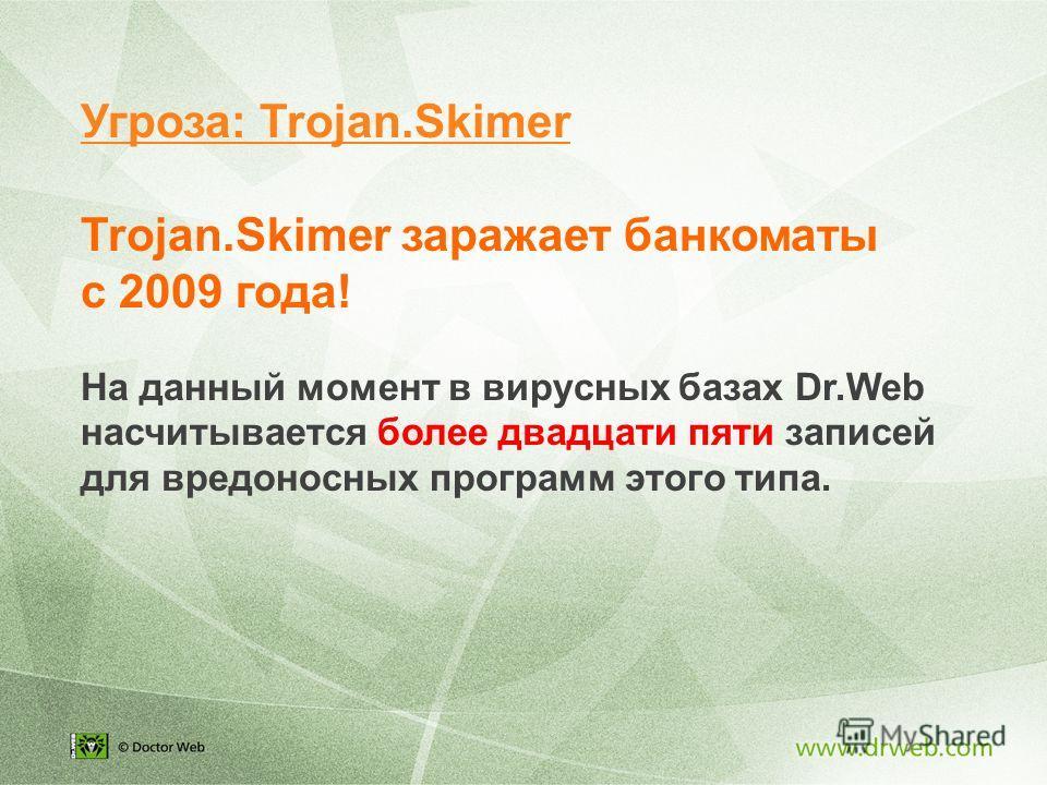 Trojan.Skimer заражает банкоматы с 2009 года! На данный момент в вирусных базах Dr.Web насчитывается более двадцати пяти записей для вредоносных программ этого типа. Угроза: Trojan.Skimer