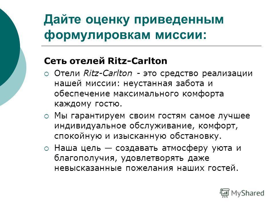 Дайте оценку приведенным формулировкам миссии: Сеть отелей Ritz-Carlton Отели Ritz-Carlton - это средство реализации нашей миссии: неустанная забота и обеспечение максимального комфорта каждому гостю. Мы гарантируем своим гостям самое лучшее индивиду