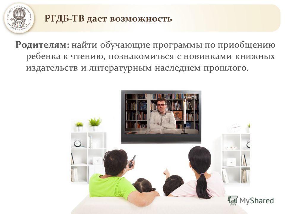 РГДБ-ТВ дает возможность Родителям: найти обучающие программы по приобщению ребенка к чтению, познакомиться с новинками книжных издательств и литературным наследием прошлого.