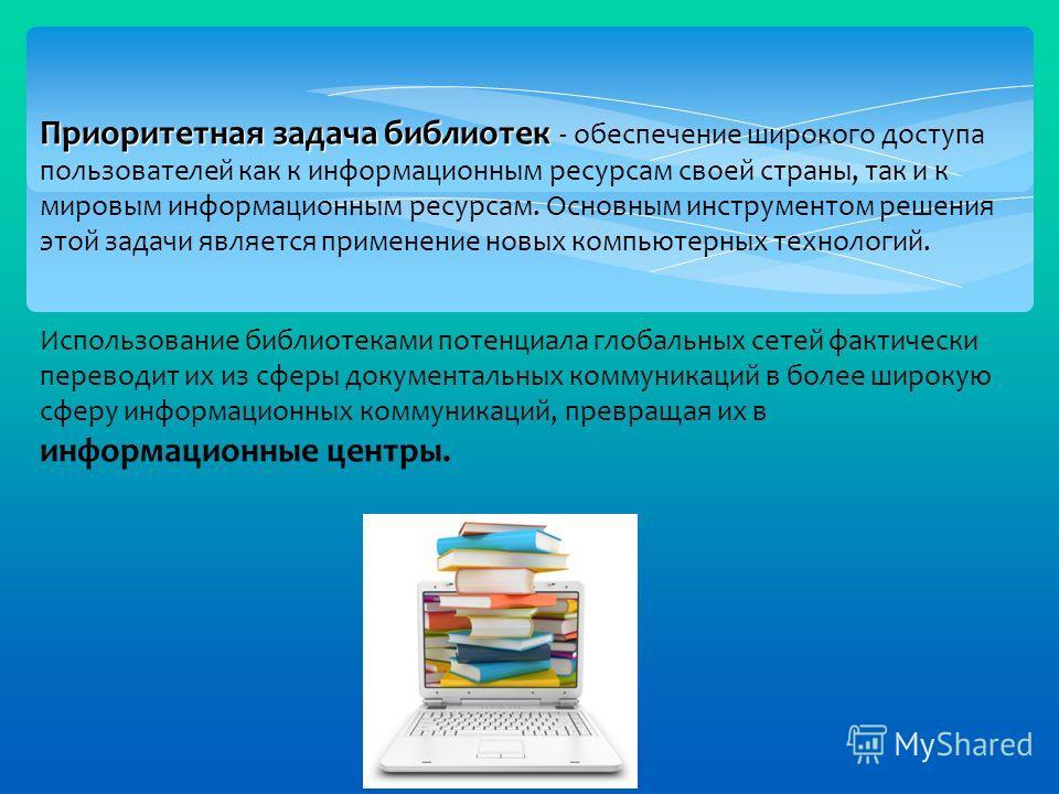 Приоритетная задача библиотек Приоритетная задача библиотек - обеспечение широкого доступа пользователей как к информационным ресурсам своей страны, так и к мировым информационным ресурсам. Основным инструментом решения этой задачи является применени