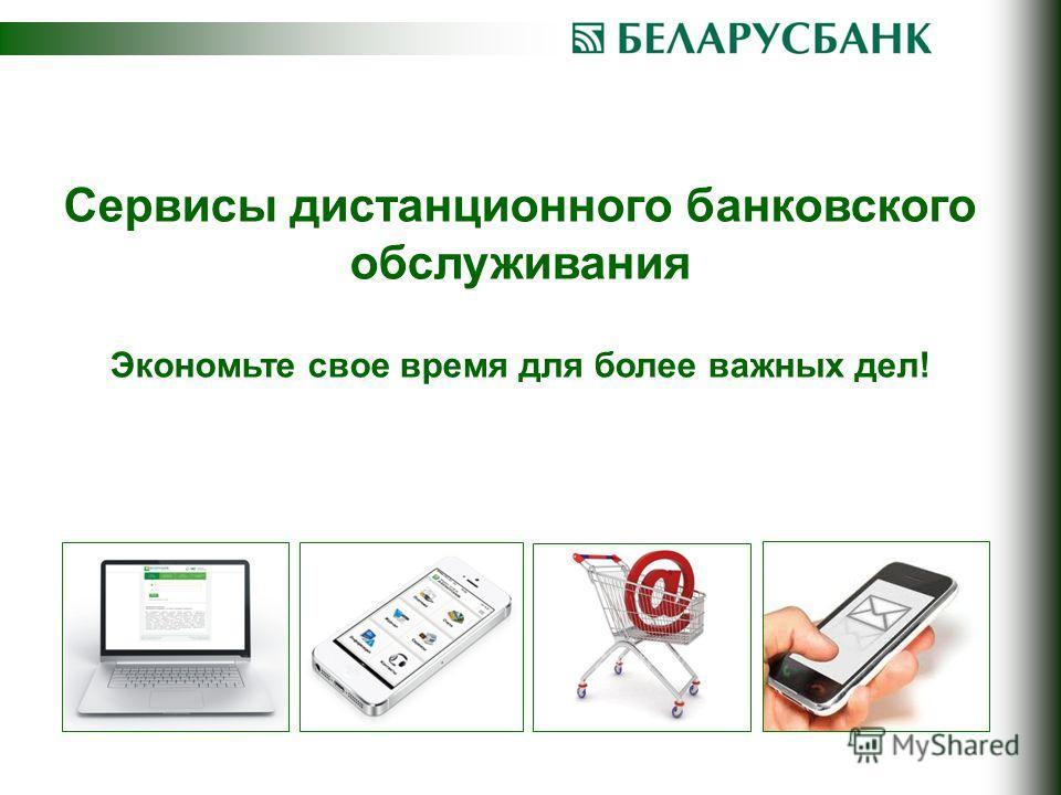 Сервисы дистанционного банковского обслуживания Экономьте свое время для более важных дел!