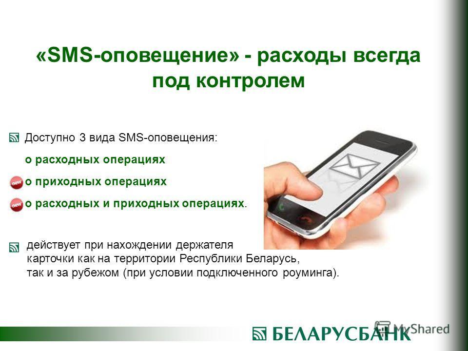 Доступно 3 вида SMS-оповещения: о расходных операциях о приходных операциях о расходных и приходных операциях. «SMS-оповещение» - расходы всегда под контролем действует при нахождении держателя карточки как на территории Республики Беларусь, так и за